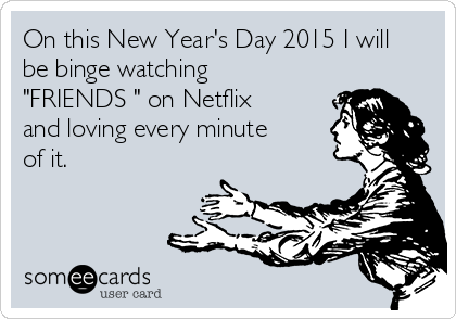 """On this New Year's Day 2015 I will be binge watching """"FRIENDS """" on Netflix and loving every minute of it."""