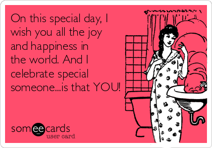 On this special day, I wish you all the joy and happiness in the world. And I celebrate special someone...is that YOU!