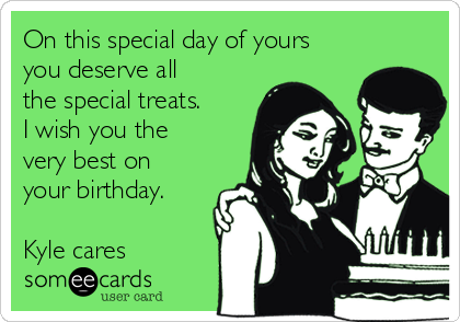 On this special day of yours you deserve all the special treats. I
