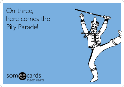 On three,  here comes the Pity Parade!