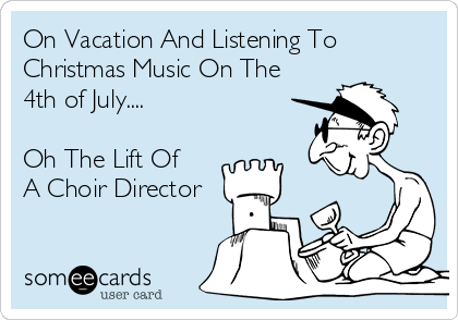 On Vacation And Listening To Christmas Music On The 4th of July....  Oh The Lift Of A Choir Director