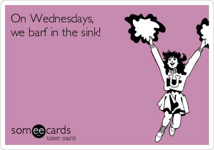 On Wednesdays, we barf in the sink!