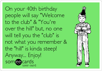 On Your 40th Birthday People Will Say Welcome To The Club Youre Over