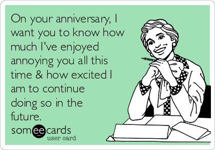 On your anniversary, I want you to know how much I've enjoyed annoying you all this time & how excited I am to continue doing so in the future.