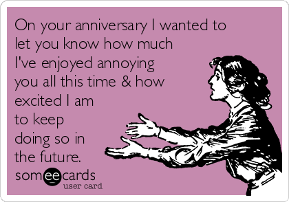 On your anniversary I wanted to let you know how much I've enjoyed annoying you all this time & how excited I am to keep doing so in the future.