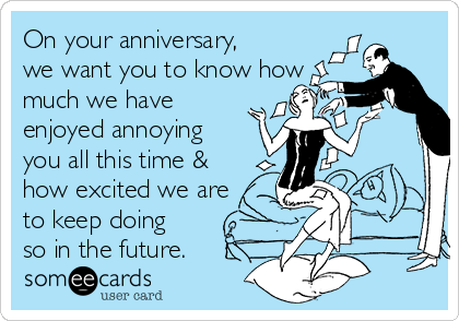 On your anniversary, we want you to know how much we have  enjoyed annoying you all this time & how excited we are to keep doing so in the future.