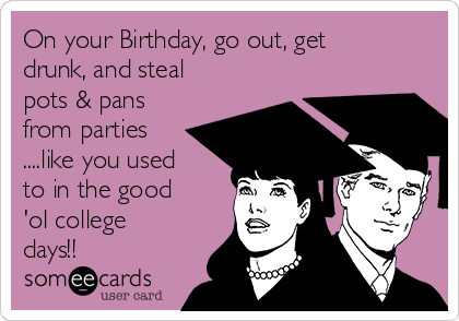 On your Birthday, go out, get drunk, and steal pots & pans from parties ....like you used to in the good 'ol college days!!