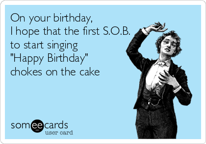 "On your birthday,  I hope that the first S.O.B. to start singing ""Happy Birthday"" chokes on the cake"