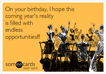 On your birthday, I hope this coming year's reality is filled with endless opportunities!!!