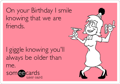 On your Birthday I smile knowing that we are friends.   I giggle knowing you'll always be older than me.