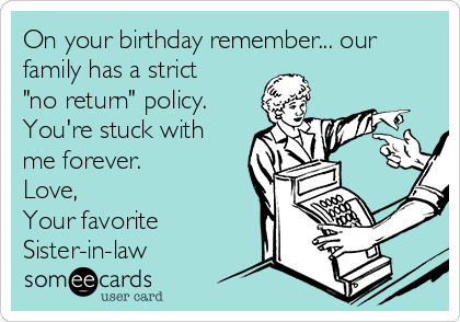 On Your Birthday Remember Our Family Has A Strict No Return