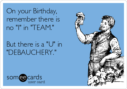 "On your Birthday, remember there is no ""I"" in ""TEAM.""   But there is a ""U"" in  ""DEBAUCHERY."""