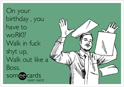 On your birthday , you have to woRK!? Walk in fuck shyt up, Walk out like a Boss.