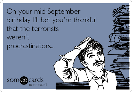 On your mid-September birthday I'll bet you're thankful that the terrorists weren't procrastinators...