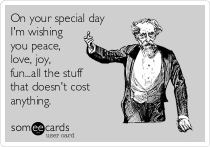 On your special day I'm wishing you peace, love, joy, fun...all the stuff that doesn't cost anything.