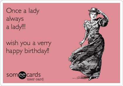 Once a lady always a lady!!!  wish you a verry happy birthday!!