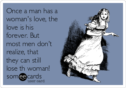 Once a man has a woman's love, the love is his forever. But most men don't realize, that they can still lose th woman!