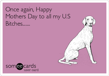 Once again, Happy Mothers Day to all my U.S Bitches.......