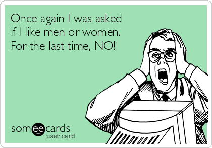 Once again I was asked if I like men or women. For the last time, NO!