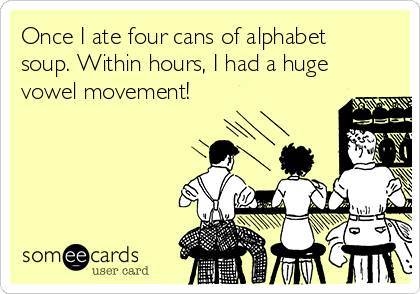 Once I ate four cans of alphabet soup. Within hours, I had a huge vowel movement!