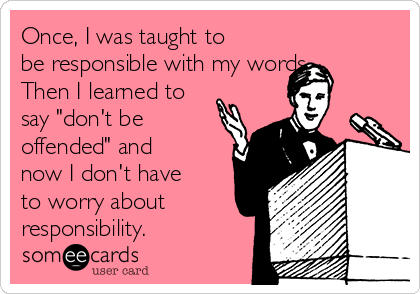 """Once, I was taught to be responsible with my words. Then I learned to say """"don't be offended"""" and now I don't have to worry about responsibility."""