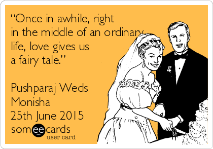 """""""Once in awhile, right in the middle of an ordinary life, love gives us a fairy tale.""""  Pushparaj Weds Monisha  25th June 2015"""
