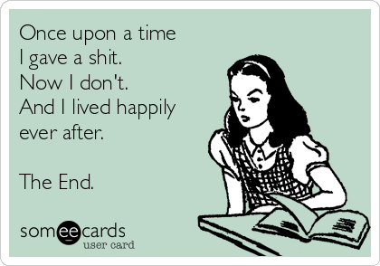 Once upon a time I gave a shit. Now I don't. And I lived happily ever after.  The End.