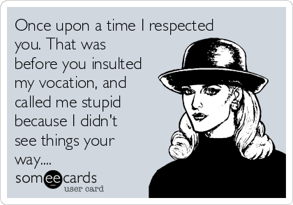 Once upon a time I respected you. That was before you insulted my vocation, and called me stupid because I didn't see things your way....
