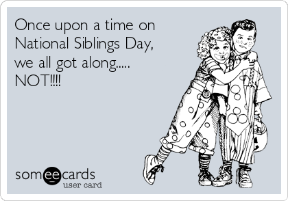 Once upon a time on National Siblings Day, we all got along..... NOT!!!!