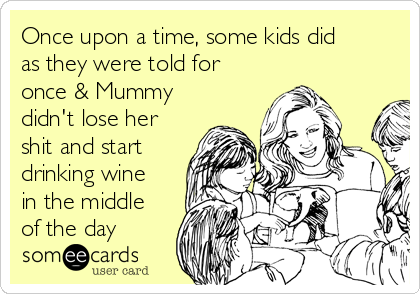 Once upon a time, some kids did as they were told for once & Mummy didn't lose her shit and start drinking wine in the middle of the day