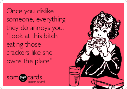 """Once you dislike someone, everything they do annoys you. """"Look at this bitch eating those crackers like she owns the place"""""""