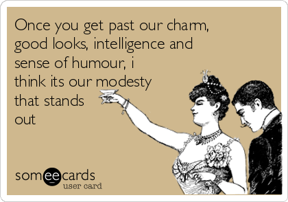 Once you get past our charm, good looks, intelligence and sense of humour, i think its our modesty that stands out