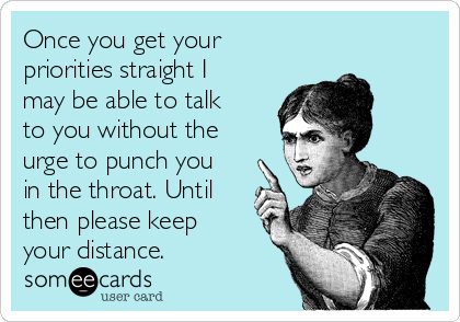 Once you get your priorities straight I may be able to talk to you without the urge to punch you in the throat. Until then please keep your distance.