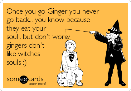 Once you go Ginger you never go back... you know because they eat your soul.. but don't worry gingers don't like witches souls :)