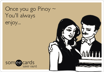 Once you go Pinoy ~  You'll always enjoy...