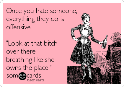 """Once you hate someone, everything they do is  offensive.   """"Look at that bitch over there, breathing like she owns the place."""""""