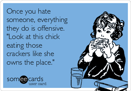 "Once you hate someone, everything they do is offensive. ""Look at this chick eating those crackers like she owns the place."""
