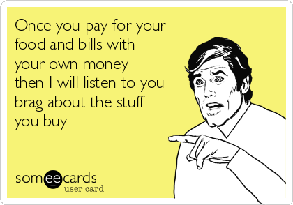 Once you pay for your food and bills with your own money then I will listen to you brag about the stuff you buy