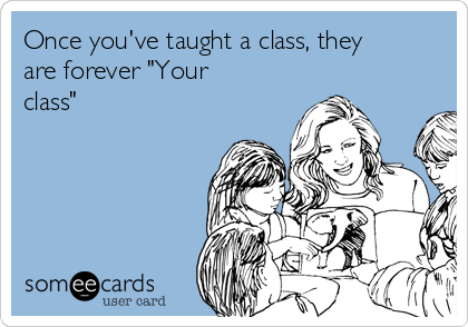 """Once you've taught a class, they are forever """"Your class"""""""
