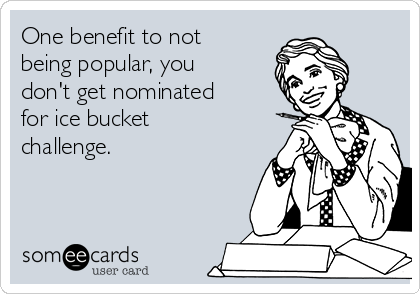One benefit to not being popular, you don't get nominated for ice bucket challenge.