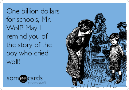 One billion dollars for schools, Mr. Wolf? May I remind you of the story of the boy who cried wolf!