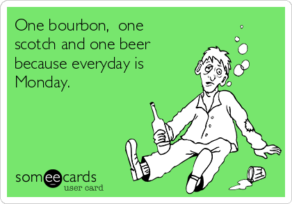 One bourbon,  one scotch and one beer because everyday is Monday.