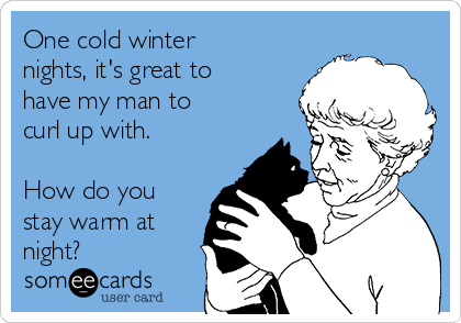 One cold winter nights, it's great to have my man to curl up with.  How do you stay warm at night?