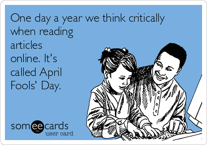 One day a year we think critically when reading articles online. It's called April Fools' Day.