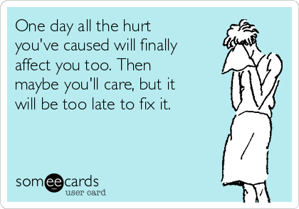 One day all the hurt you've caused will finally affect you too. Then maybe you'll care, but it will be too late to fix it.