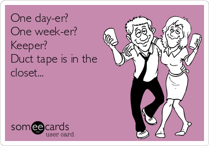 One day-er? One week-er? Keeper? Duct tape is in the closet...