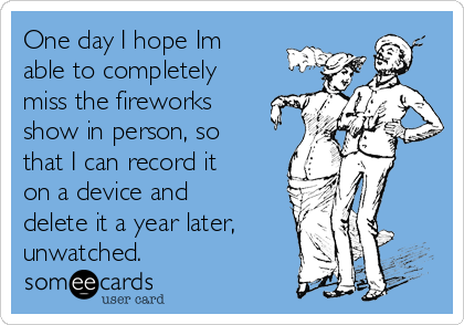 One day I hope Im able to completely miss the fireworks show in person, so that I can record it on a device and delete it a year later, unwatched.