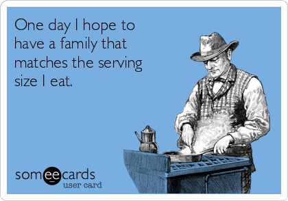 One day I hope to have a family that matches the serving size I eat.
