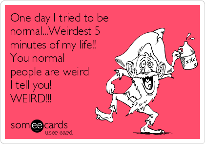 One day I tried to be normal...Weirdest 5 minutes of my life!! You normal people are weird I tell you! WEIRD!!!