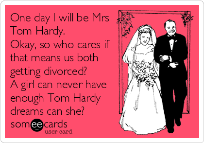 One day I will be Mrs Tom Hardy.  Okay, so who cares if that means us both getting divorced?  A girl can never have enough Tom Hardy dreams can she?
